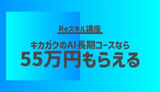 【最大55万円キャッシュバック!】キカガクの給付金を受けて超お得にAIプログラミングを習得【Reスキル講座】